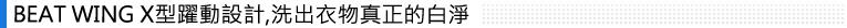 "BEAT WING X型躍動設計,洗出衣物真正的白淨"" height="